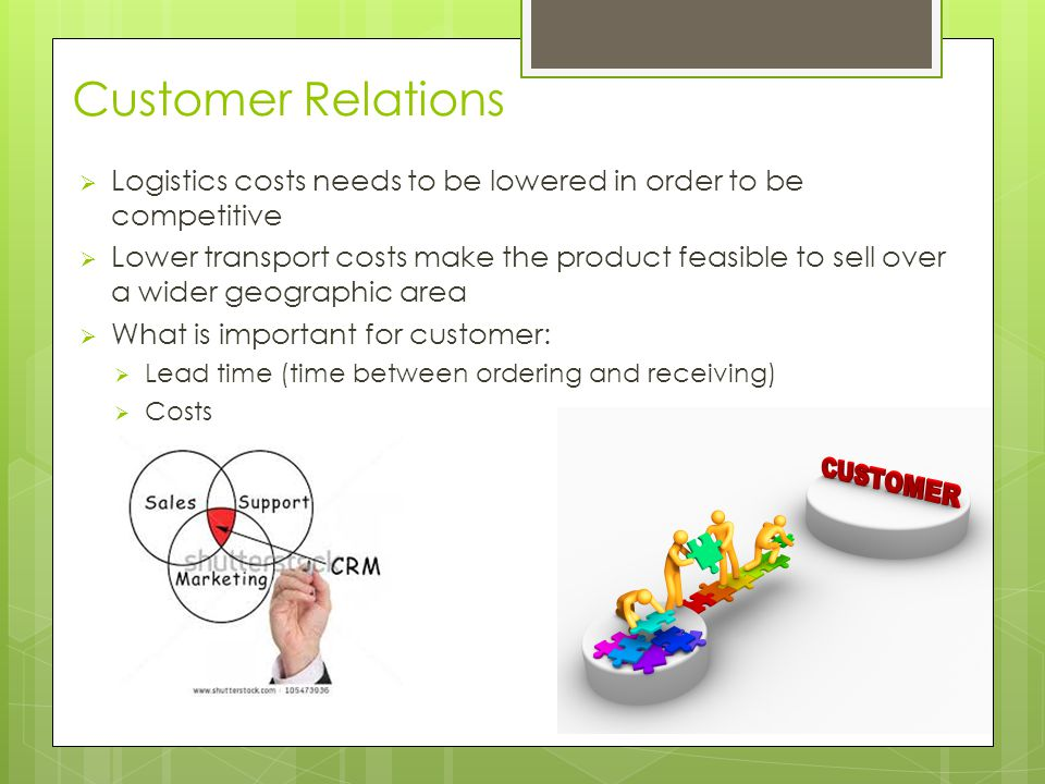 Customer Relations  Logistics costs needs to be lowered in order to be competitive  Lower transport costs make the product feasible to sell over a wider geographic area  What is important for customer:  Lead time (time between ordering and receiving)  Costs