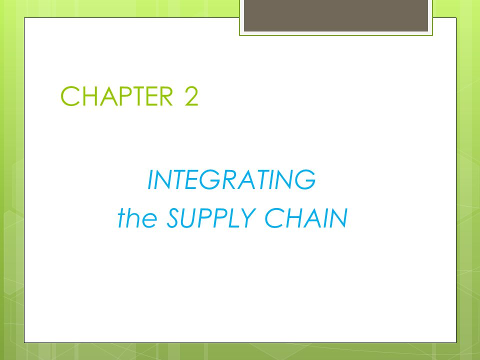 CHAPTER 2 INTEGRATING the SUPPLY CHAIN