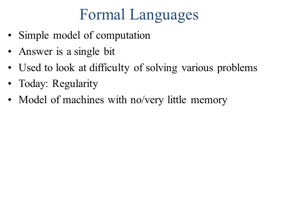 Formal Languages Simple model of computation Answer is a single bit Used to look at difficulty of solving various problems Today: Regularity Model of machines with no/very little memory