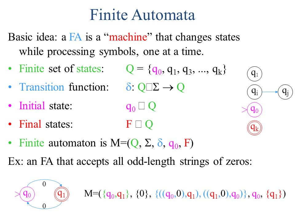 Finite Automata Basic idea: a FA is a machine that changes states while processing symbols, one at a time.