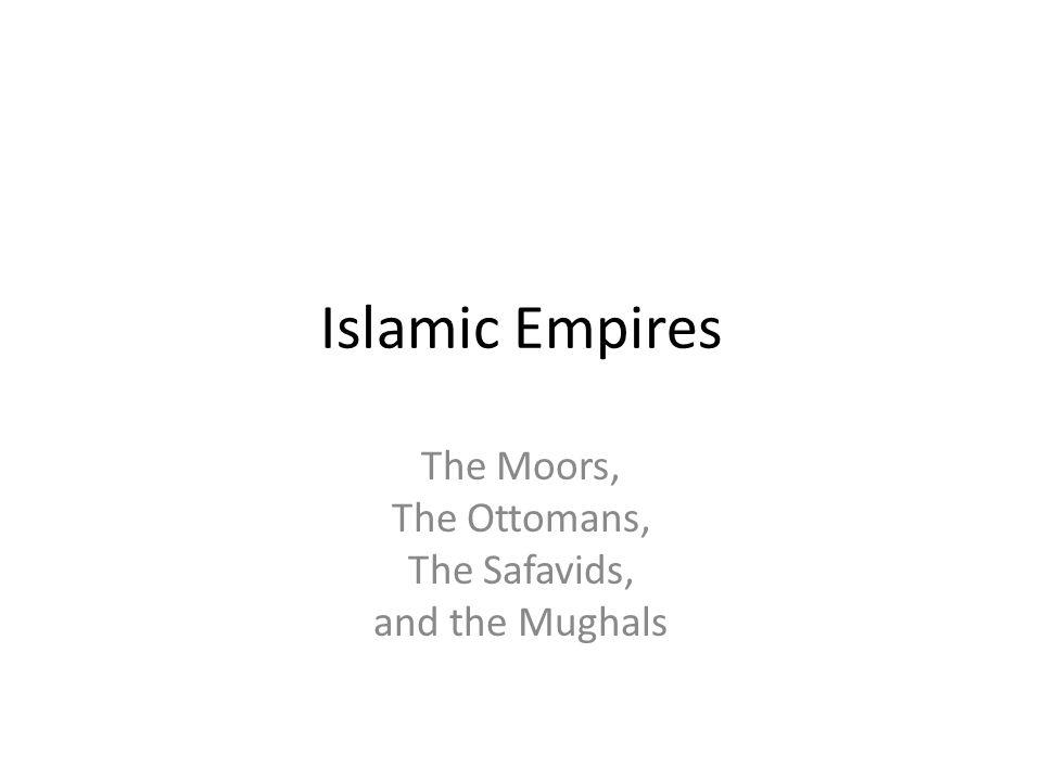 Islamic Empires The Moors, The Ottomans, The Safavids, and the Mughals
