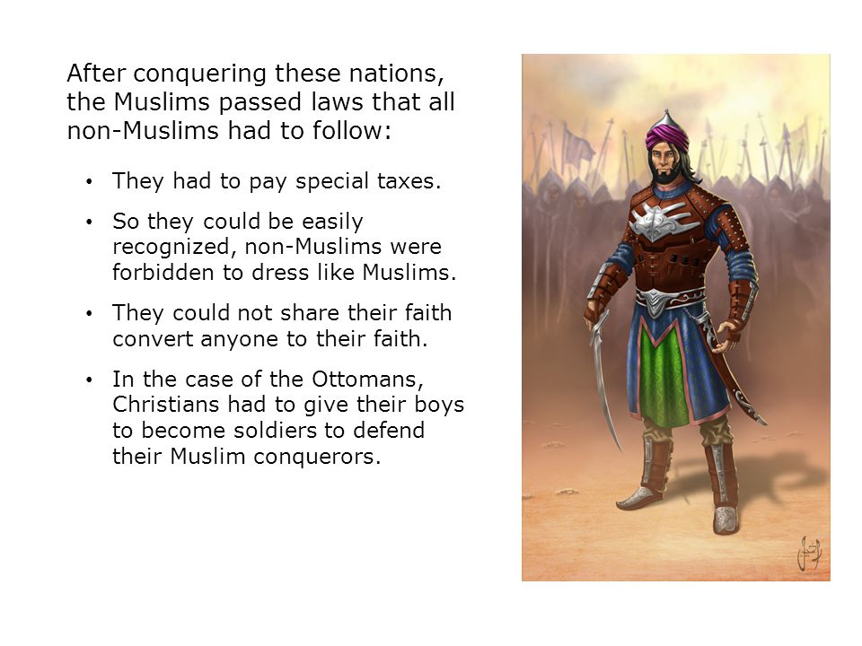 After conquering these nations, the Muslims passed laws that all non-Muslims had to follow: They had to pay special taxes.