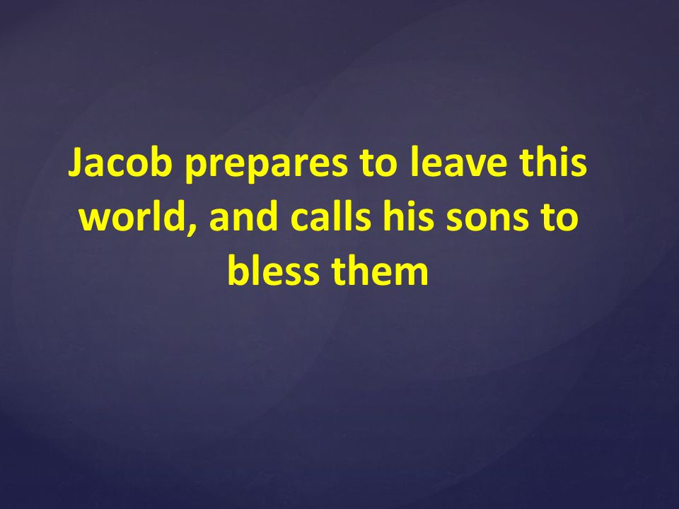 Jacob prepares to leave this world, and calls his sons to bless them