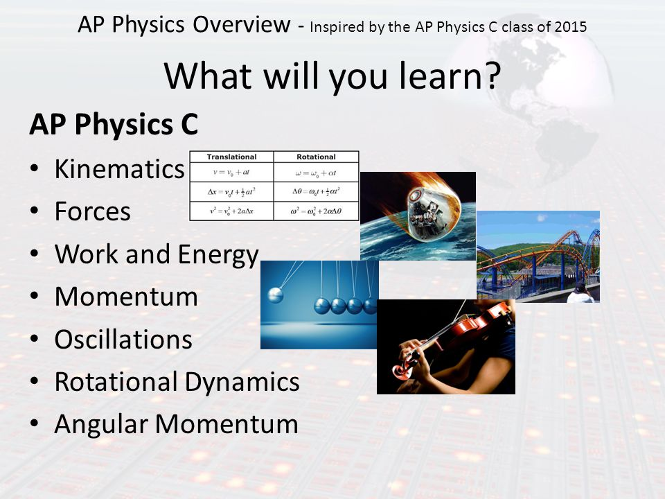 AP Physics C Kinematics Forces Work and Energy Momentum Oscillations Rotational Dynamics Angular Momentum What will you learn.