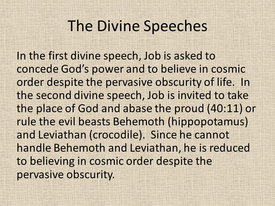 The Divine Speeches In the first divine speech, Job is asked to concede God's power and to believe in cosmic order despite the pervasive obscurity of life.