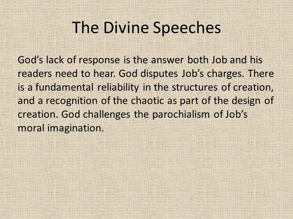 The Divine Speeches God's lack of response is the answer both Job and his readers need to hear. God disputes Job's charges. There is a fundamental rel