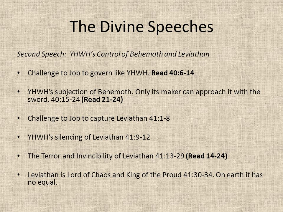 The Divine Speeches Second Speech: YHWH's Control of Behemoth and Leviathan Challenge to Job to govern like YHWH. Read 40:6-14 YHWH's subjection of Be