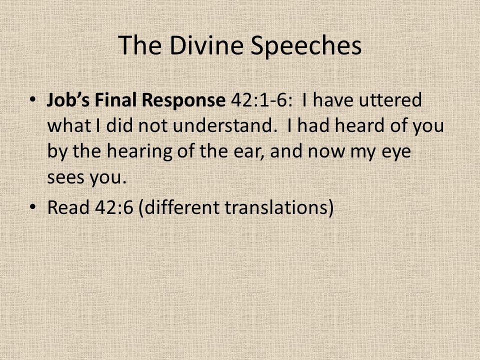 The Divine Speeches Job's Final Response 42:1-6: I have uttered what I did not understand. I had heard of you by the hearing of the ear, and now my ey