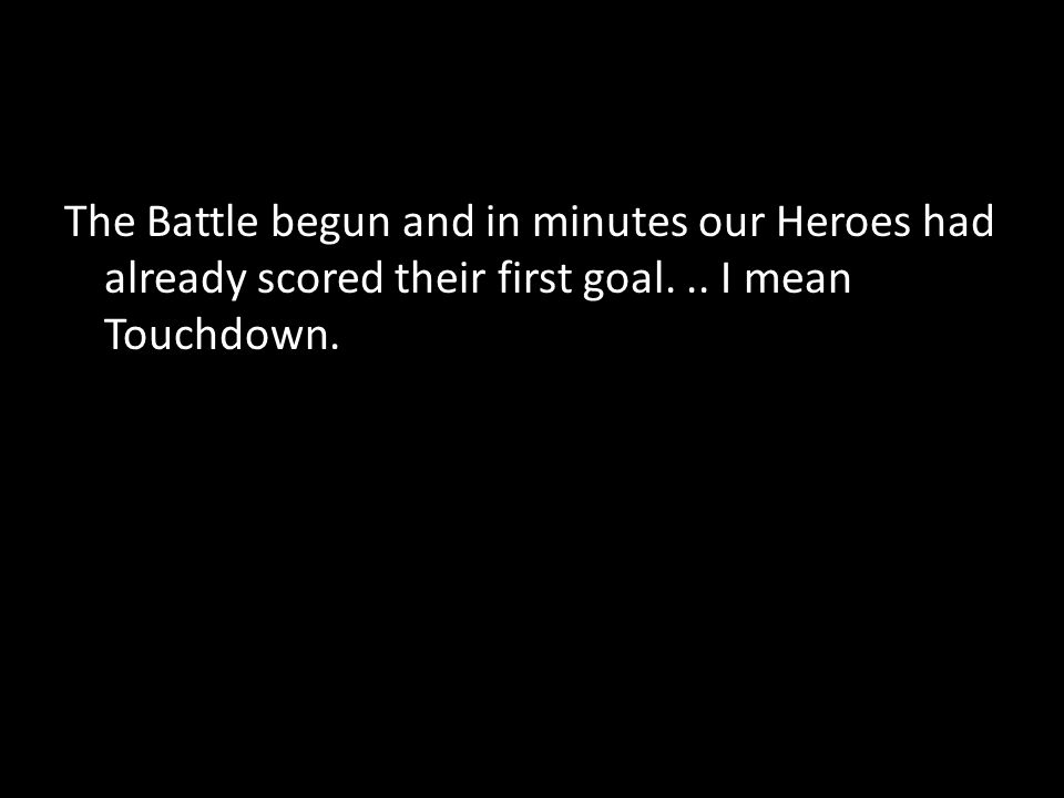 The Battle begun and in minutes our Heroes had already scored their first goal... I mean Touchdown.