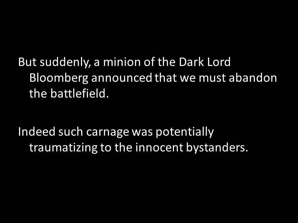 But suddenly, a minion of the Dark Lord Bloomberg announced that we must abandon the battlefield.