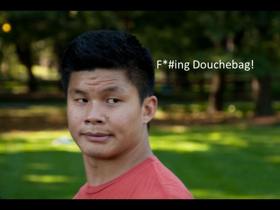 F*#ing Douchebag!