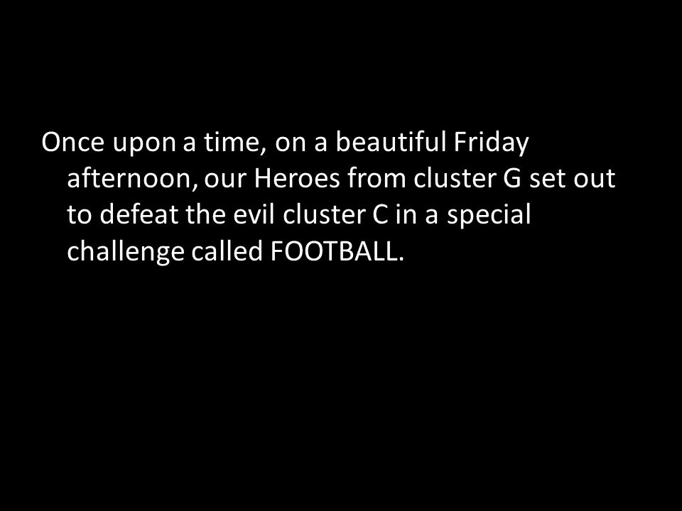 Once upon a time, on a beautiful Friday afternoon, our Heroes from cluster G set out to defeat the evil cluster C in a special challenge called FOOTBALL.