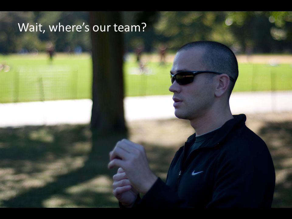 Wait, where's our team?