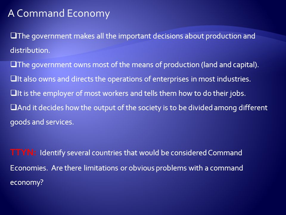  The government makes all the important decisions about production and distribution.  The government owns most of the means of production (land and
