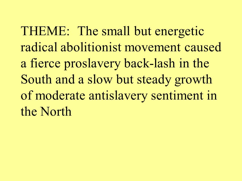 THEME: The small but energetic radical abolitionist movement caused a fierce proslavery back-lash in the South and a slow but steady growth of moderate antislavery sentiment in the North
