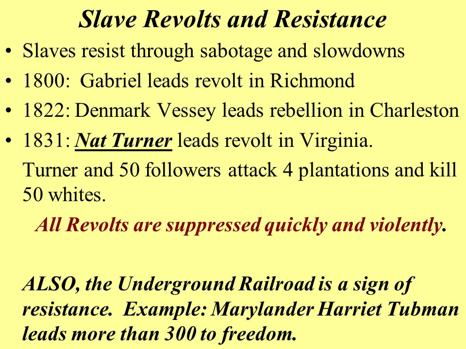 Slave Revolts and Resistance Slaves resist through sabotage and slowdowns 1800: Gabriel leads revolt in Richmond 1822: Denmark Vessey leads rebellion in Charleston 1831: Nat Turner leads revolt in Virginia.