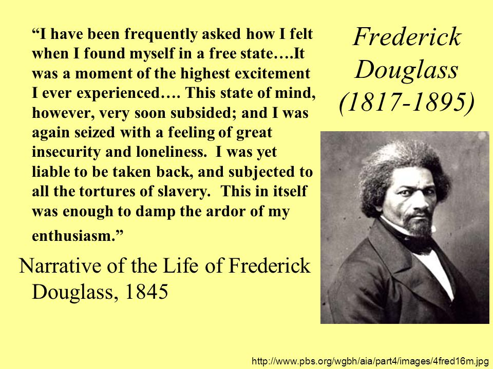 Frederick Douglass (1817-1895) I have been frequently asked how I felt when I found myself in a free state….It was a moment of the highest excitement I ever experienced….
