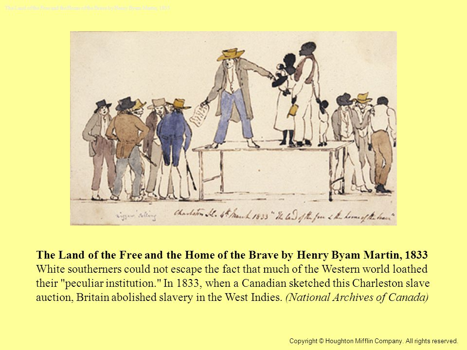 The Land of the Free and the Home of the Brave by Henry Byam Martin, 1833 White southerners could not escape the fact that much of the Western world loathed their peculiar institution. In 1833, when a Canadian sketched this Charleston slave auction, Britain abolished slavery in the West Indies.
