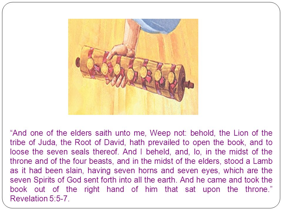 And one of the elders saith unto me, Weep not: behold, the Lion of the tribe of Juda, the Root of David, hath prevailed to open the book, and to loose the seven seals thereof.