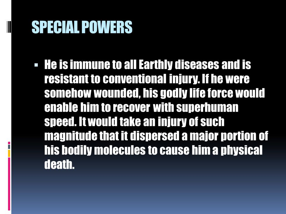 SPECIAL POWERS  He is immune to all Earthly diseases and is resistant to conventional injury. If he were somehow wounded, his godly life force would
