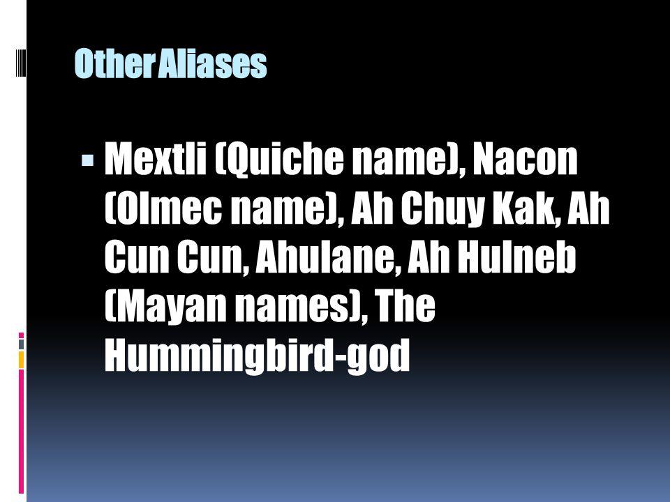 Other Aliases  Mextli (Quiche name), Nacon (Olmec name), Ah Chuy Kak, Ah Cun Cun, Ahulane, Ah Hulneb (Mayan names), The Hummingbird-god