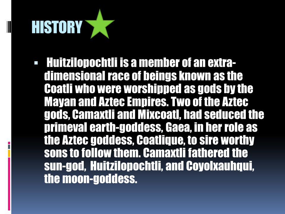 HISTORY  Huitzilopochtli was a fierce god who used the serpent of fire (the sun's rays), to destroy his enemy siblings, the moon and stars.