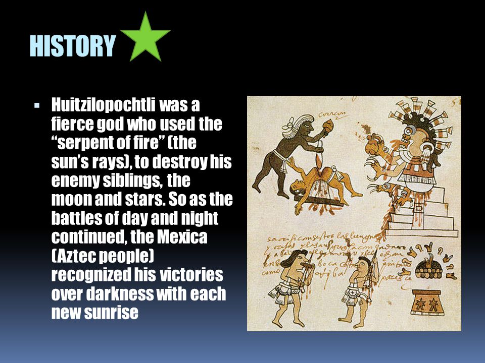 """HISTORY  Huitzilopochtli was a fierce god who used the """"serpent of fire"""" (the sun's rays), to destroy his enemy siblings, the moon and stars. So as t"""
