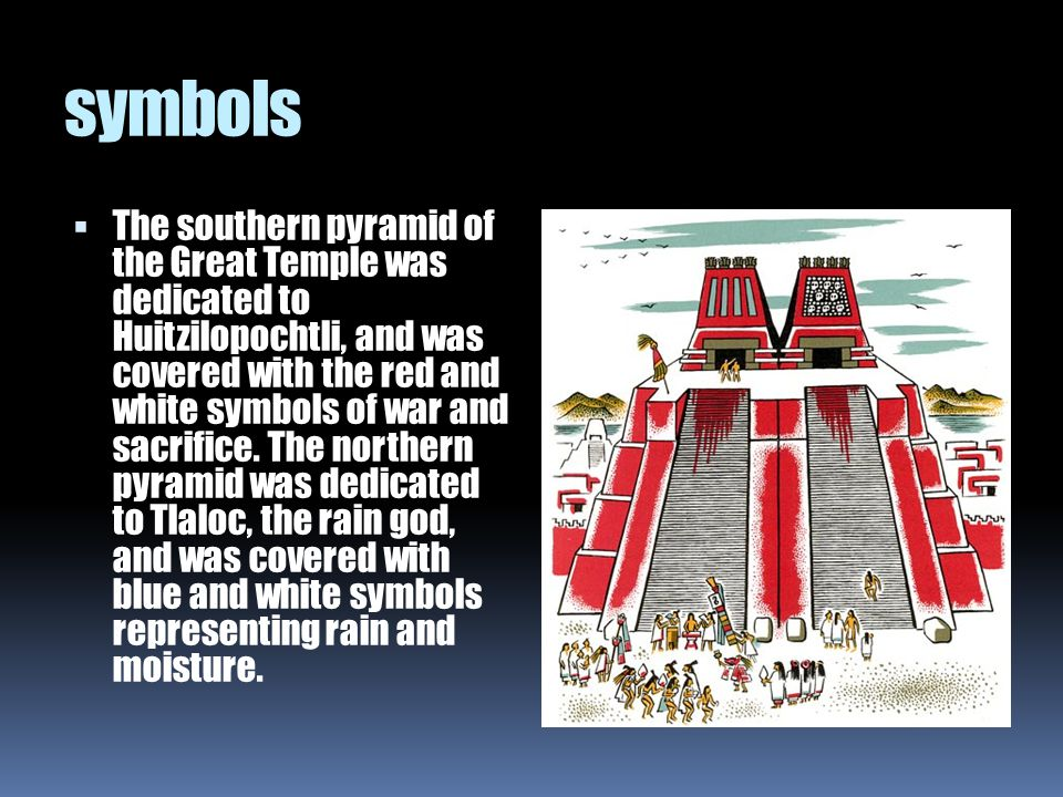 symbols  The southern pyramid of the Great Temple was dedicated to Huitzilopochtli, and was covered with the red and white symbols of war and sacrifi