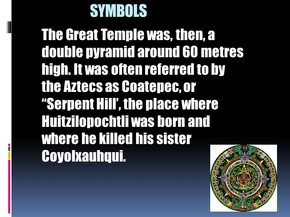 """The Great Temple was, then, a double pyramid around 60 metres high. It was often referred to by the Aztecs as Coatepec, or """"Serpent Hill', the place w"""