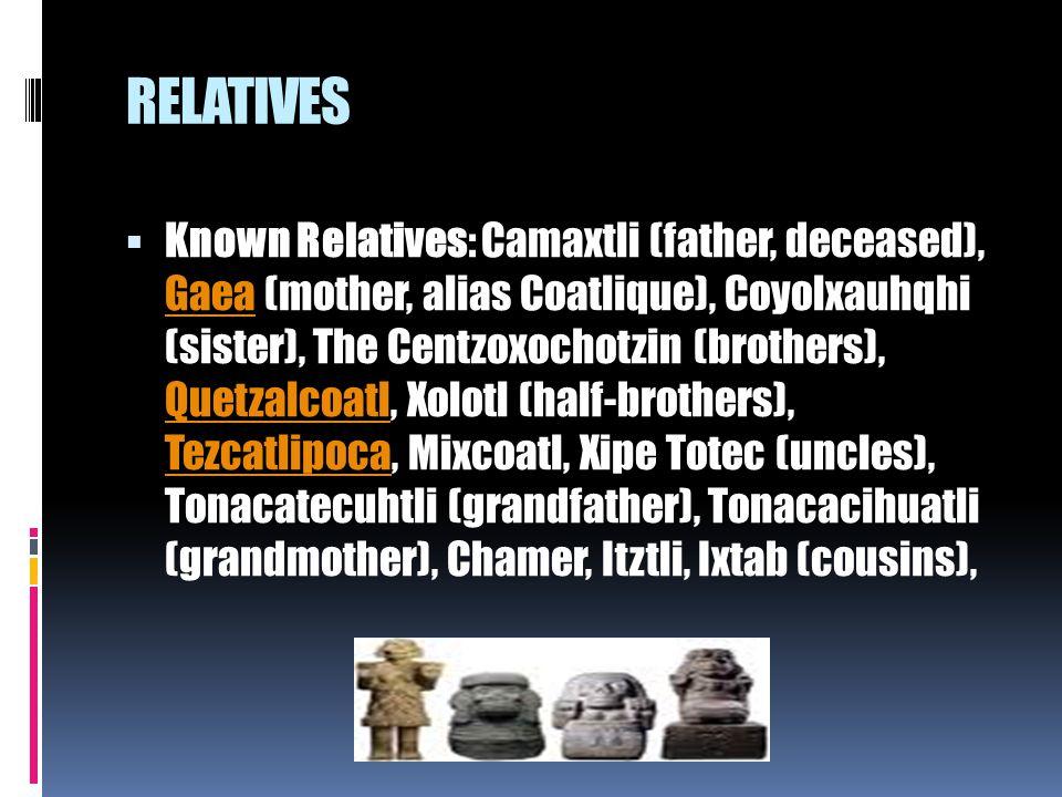 RELATIVES  Known Relatives: Camaxtli (father, deceased), Gaea (mother, alias Coatlique), Coyolxauhqhi (sister), The Centzoxochotzin (brothers), Quetz