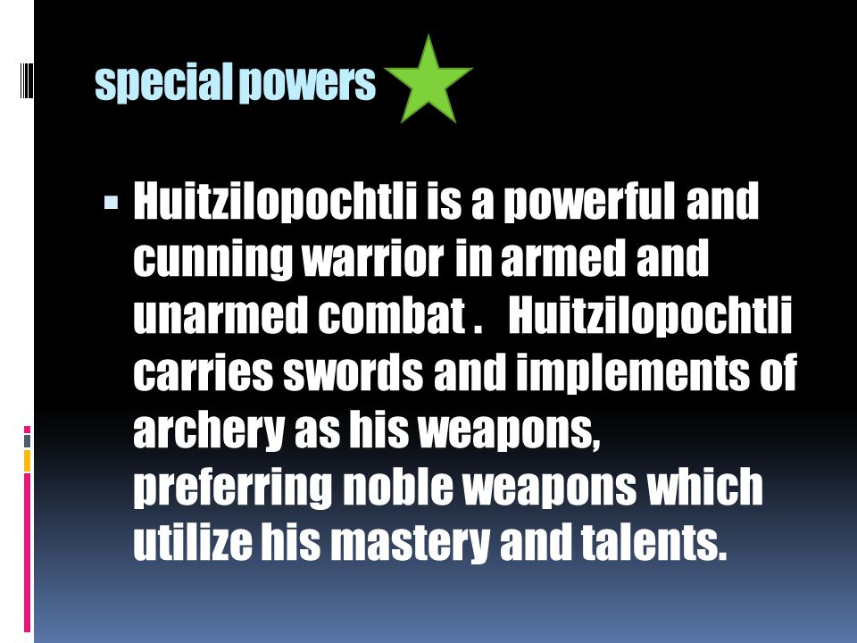 special powers  Huitzilopochtli is a powerful and cunning warrior in armed and unarmed combat. Huitzilopochtli carries swords and implements of arche