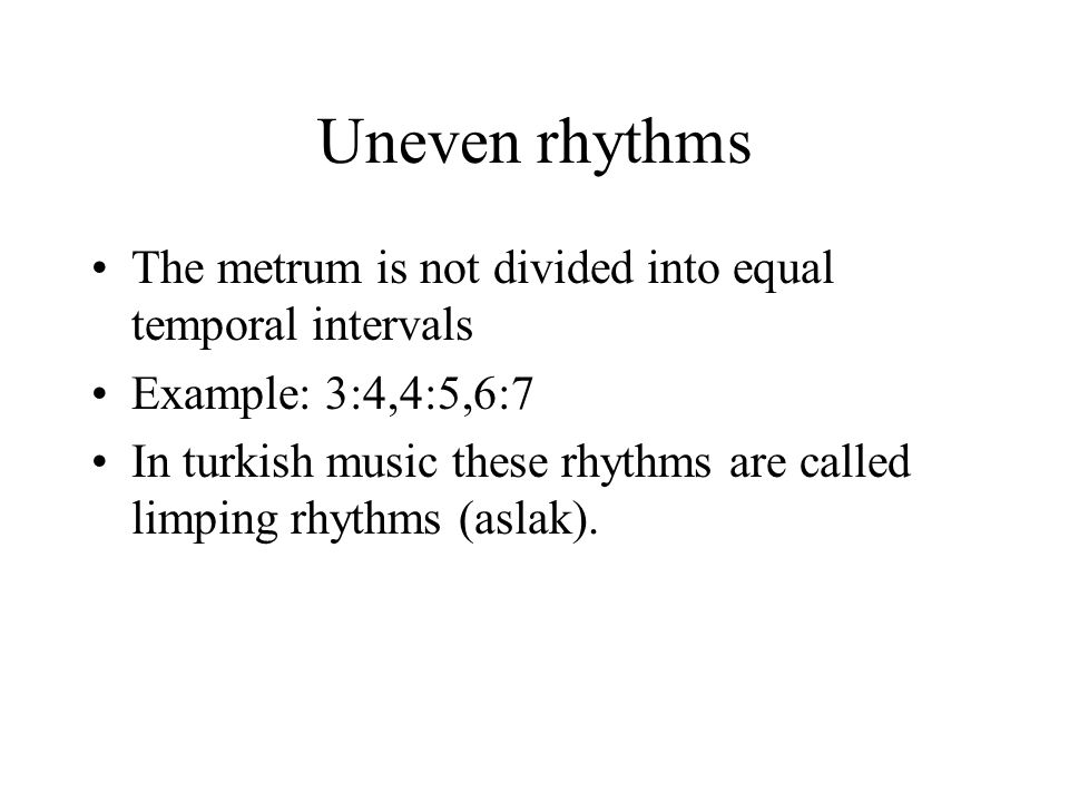 Uneven rhythms The metrum is not divided into equal temporal intervals Example: 3:4,4:5,6:7 In turkish music these rhythms are called limping rhythms (aslak).