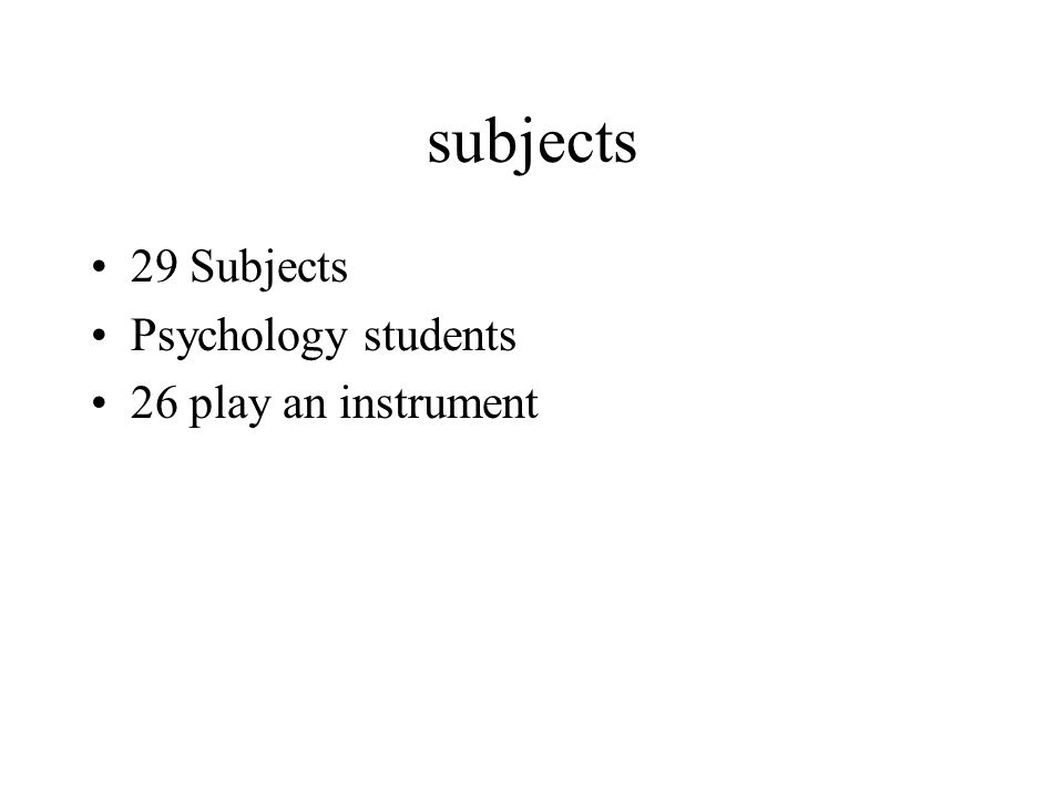 subjects 29 Subjects Psychology students 26 play an instrument