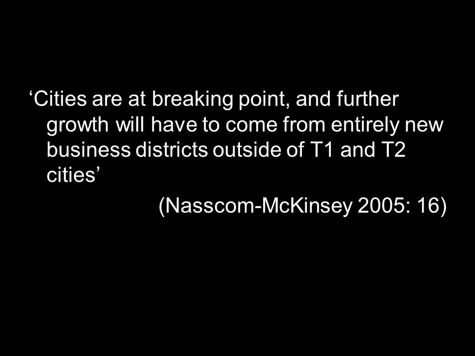 'Cities are at breaking point, and further growth will have to come from entirely new business districts outside of T1 and T2 cities' (Nasscom-McKinsey 2005: 16)