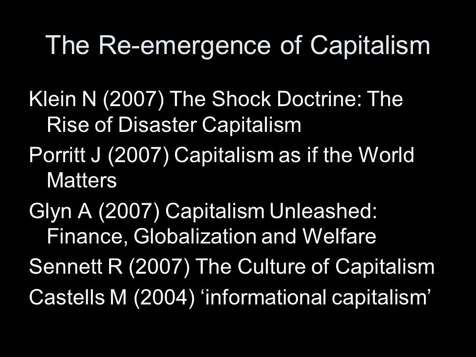The Re-emergence of Capitalism Klein N (2007) The Shock Doctrine: The Rise of Disaster Capitalism Porritt J (2007) Capitalism as if the World Matters Glyn A (2007) Capitalism Unleashed: Finance, Globalization and Welfare Sennett R (2007) The Culture of Capitalism Castells M (2004) 'informational capitalism'