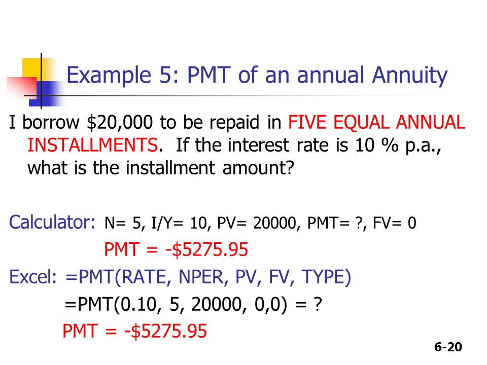 6-20 Example 5: PMT of an annual Annuity I borrow $20,000 to be repaid in FIVE EQUAL ANNUAL INSTALLMENTS.