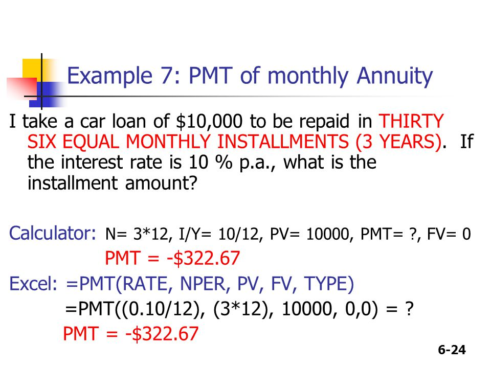 6-24 Example 7: PMT of monthly Annuity I take a car loan of $10,000 to be repaid in THIRTY SIX EQUAL MONTHLY INSTALLMENTS (3 YEARS).