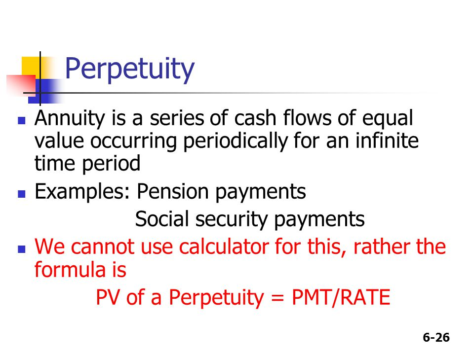 6-26 Perpetuity Annuity is a series of cash flows of equal value occurring periodically for an infinite time period Examples: Pension payments Social security payments We cannot use calculator for this, rather the formula is PV of a Perpetuity = PMT/RATE