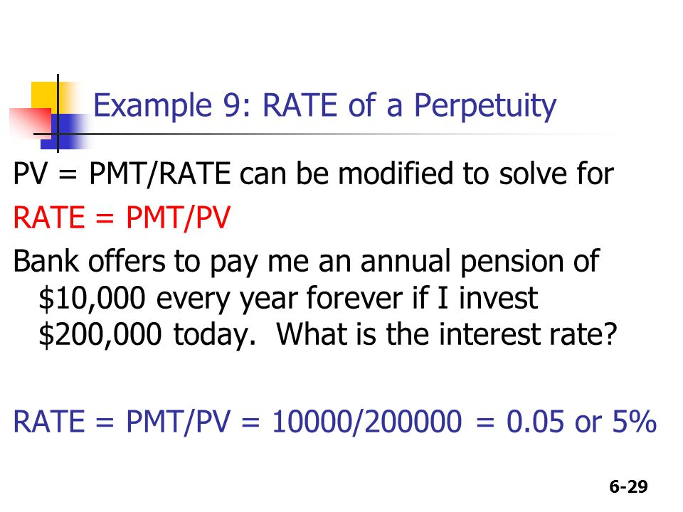 6-29 Example 9: RATE of a Perpetuity PV = PMT/RATE can be modified to solve for RATE = PMT/PV Bank offers to pay me an annual pension of $10,000 every year forever if I invest $200,000 today.