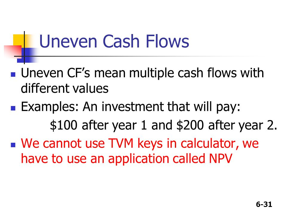 6-31 Uneven Cash Flows Uneven CF's mean multiple cash flows with different values Examples: An investment that will pay: $100 after year 1 and $200 after year 2.