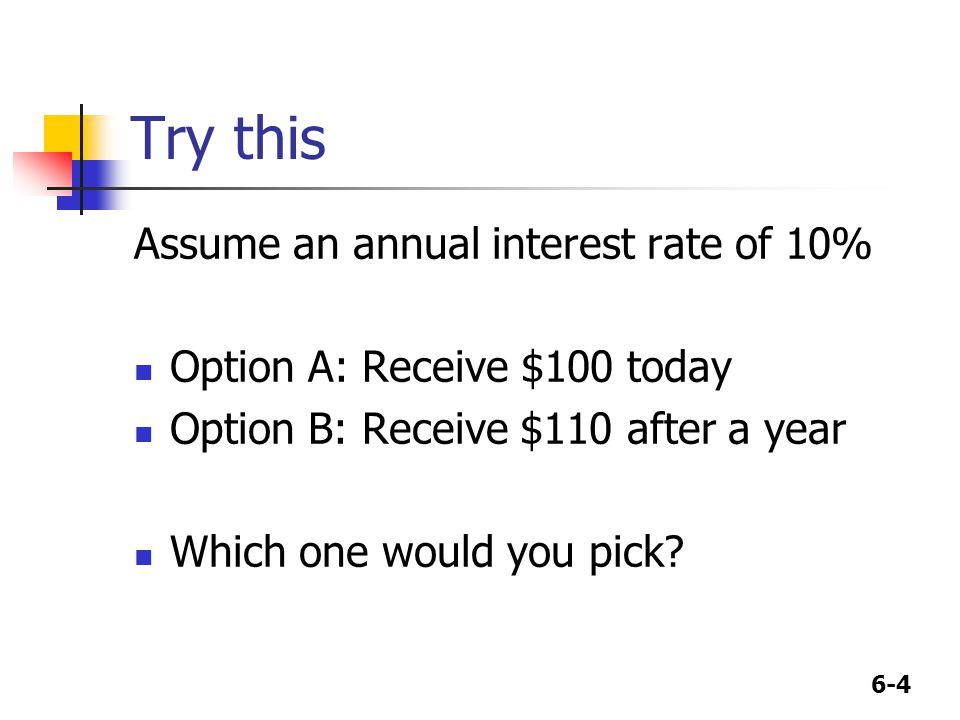 6-4 Try this Assume an annual interest rate of 10% Option A: Receive $100 today Option B: Receive $110 after a year Which one would you pick