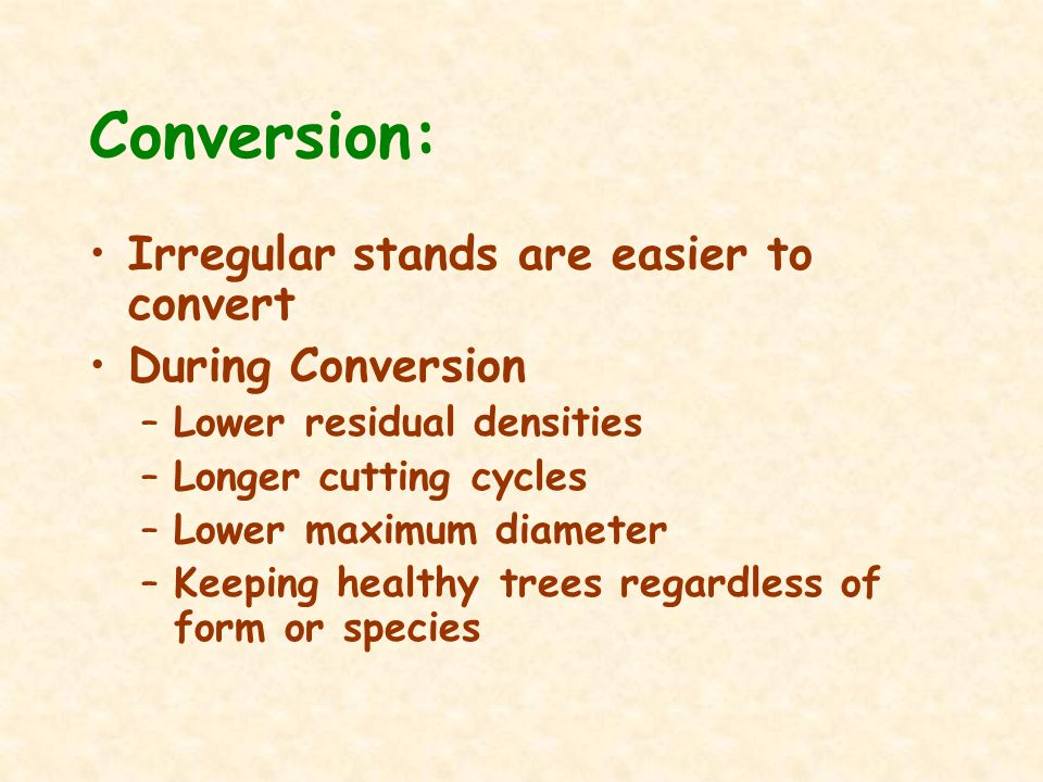 Conversion: Irregular stands are easier to convert During Conversion –Lower residual densities –Longer cutting cycles –Lower maximum diameter –Keeping healthy trees regardless of form or species