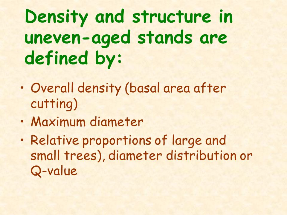 Density and structure in uneven-aged stands are defined by: Overall density (basal area after cutting) Maximum diameter Relative proportions of large and small trees), diameter distribution or Q-value