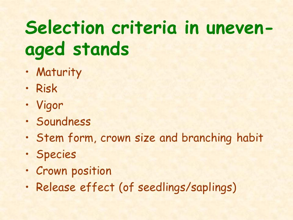 Selection criteria in uneven- aged stands Maturity Risk Vigor Soundness Stem form, crown size and branching habit Species Crown position Release effect (of seedlings/saplings)