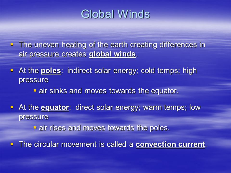 Global Winds  The uneven heating of the earth creating differences in air pressure creates global winds.