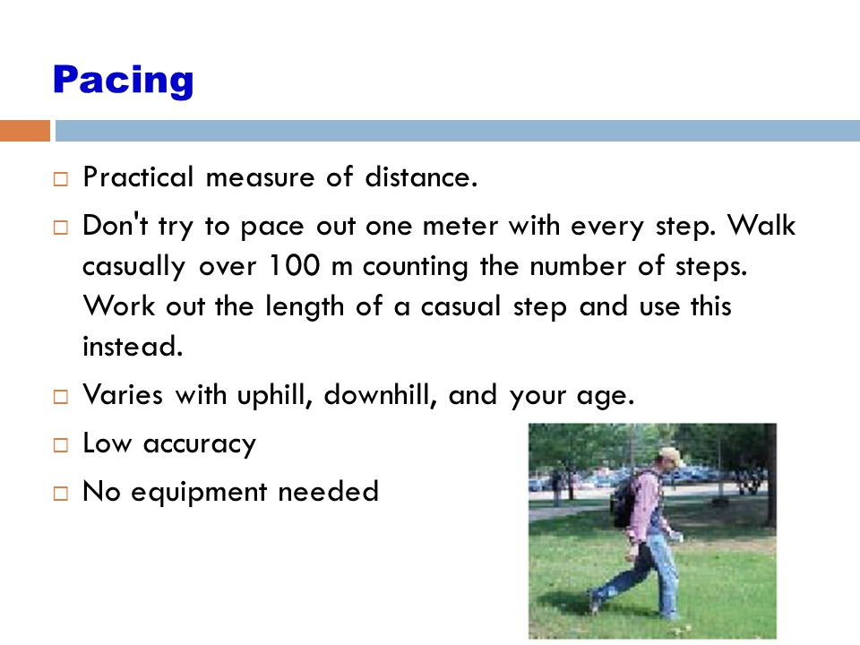 11 Pacing  Practical measure of distance.  Don't try to pace out one meter with every step. Walk casually over 100 m counting the number of steps. W