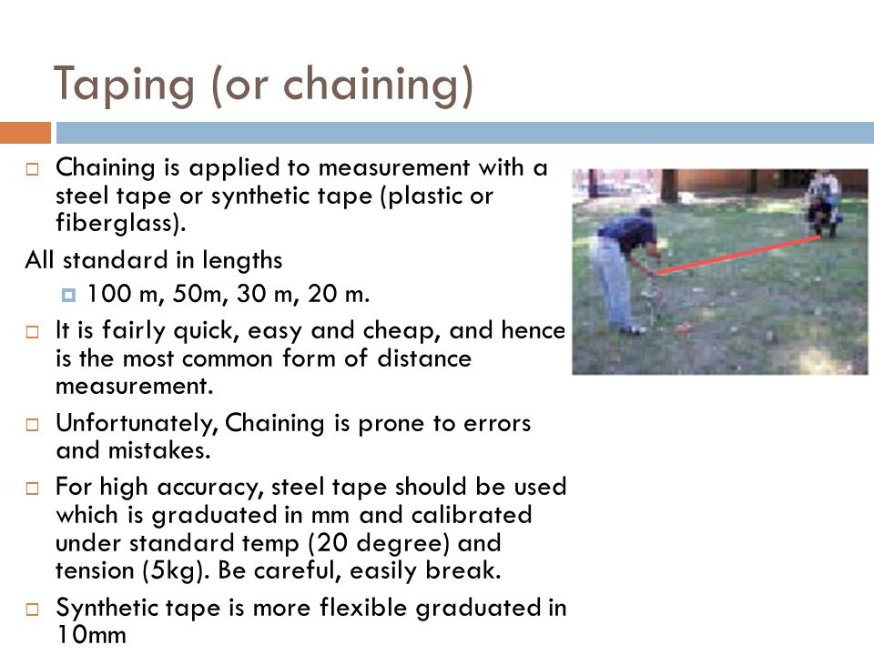 12 Taping (or chaining)  Chaining is applied to measurement with a steel tape or synthetic tape (plastic or fiberglass). All standard in lengths  10