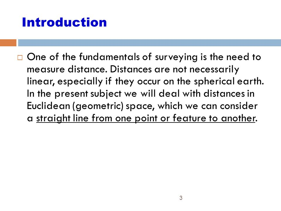 3 Introduction  One of the fundamentals of surveying is the need to measure distance. Distances are not necessarily linear, especially if they occur