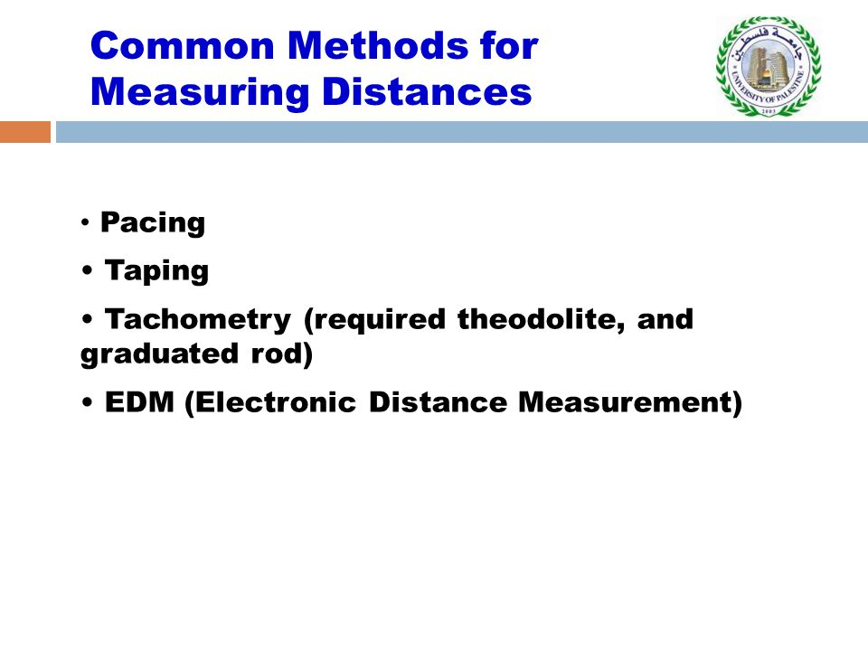 Common Methods for Measuring Distances Pacing Taping Tachometry (required theodolite, and graduated rod) EDM (Electronic Distance Measurement)