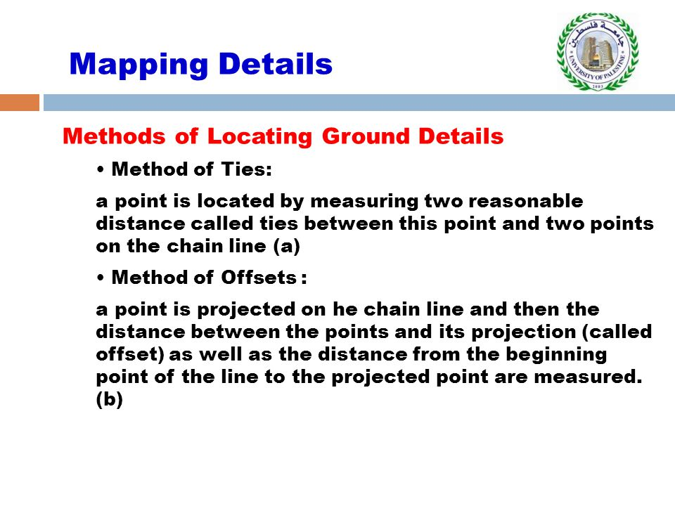 Mapping Details Methods of Locating Ground Details Method of Ties: a point is located by measuring two reasonable distance called ties between this po